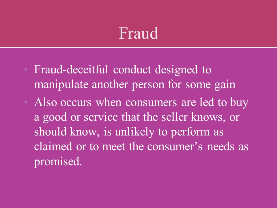 Fraud Fraud-deceitful conduct designed to manipulate another person for some gain.