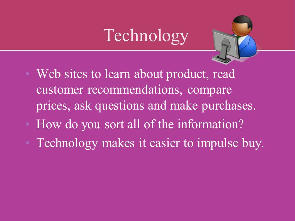 Technology Web sites to learn about product, read customer recommendations, compare prices, ask questions and make purchases.