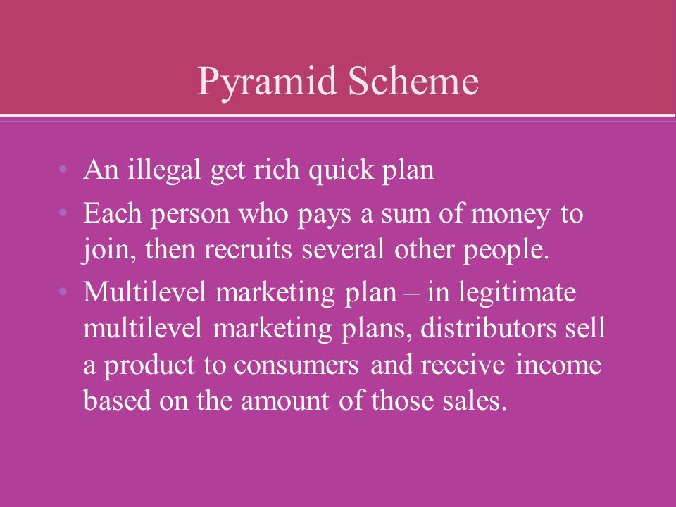 Pyramid Scheme An illegal get rich quick plan