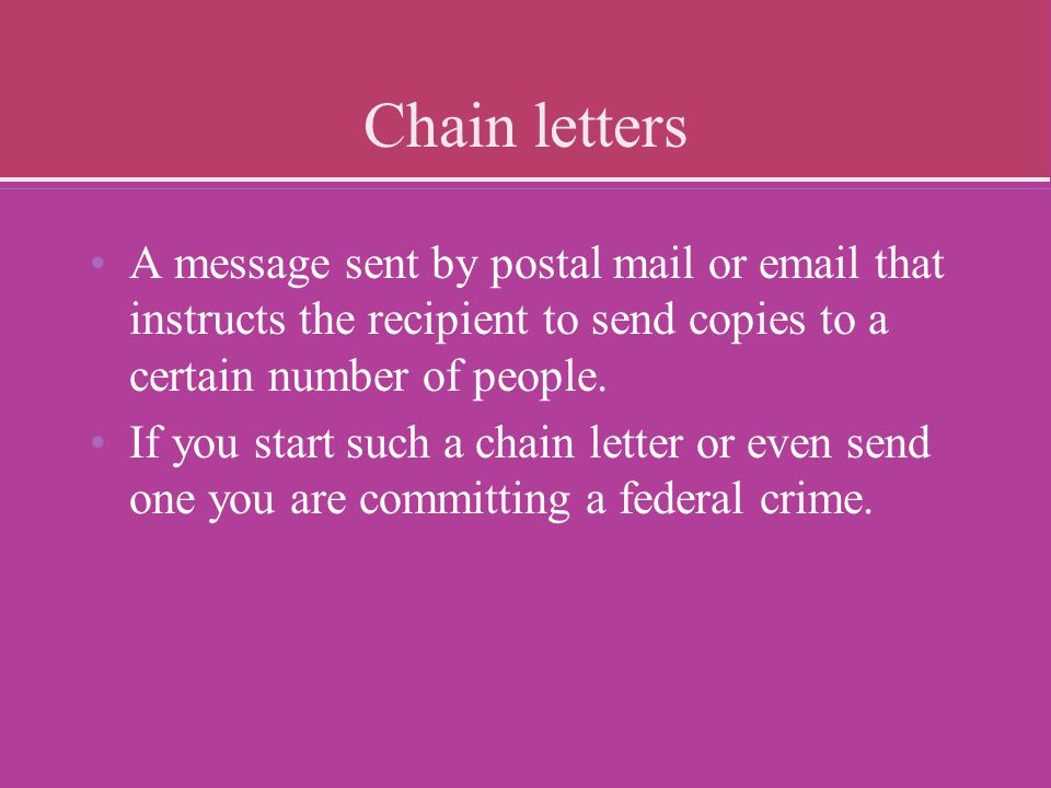 Chain letters A message sent by postal mail or email that instructs the recipient to send copies to a certain number of people.