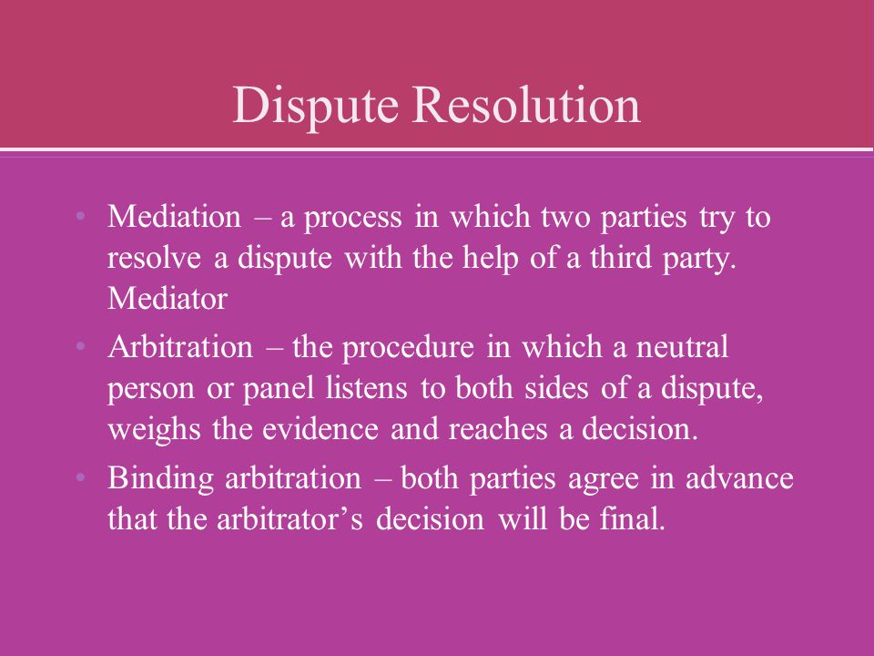 Dispute Resolution Mediation – a process in which two parties try to resolve a dispute with the help of a third party. Mediator.