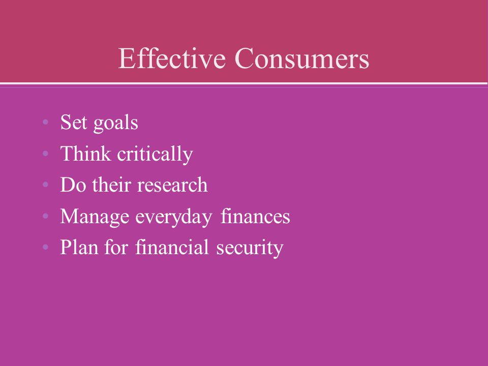 Effective Consumers Set goals Think critically Do their research
