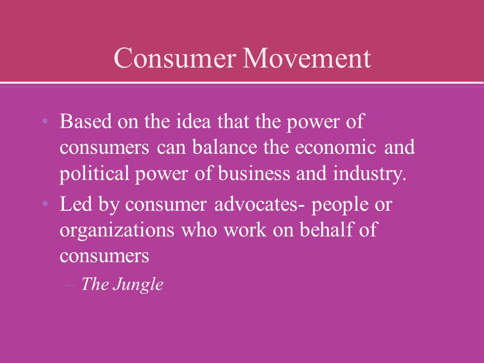 Consumer Movement Based on the idea that the power of consumers can balance the economic and political power of business and industry.