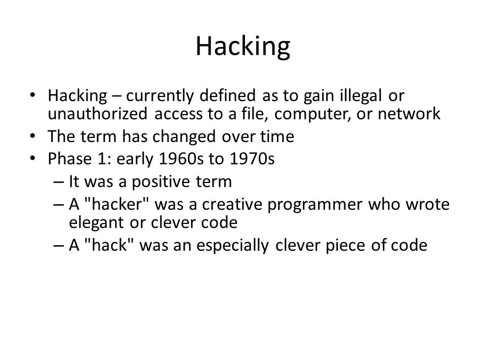 Hacking Hacking – currently defined as to gain illegal or unauthorized access to a file, computer, or network.