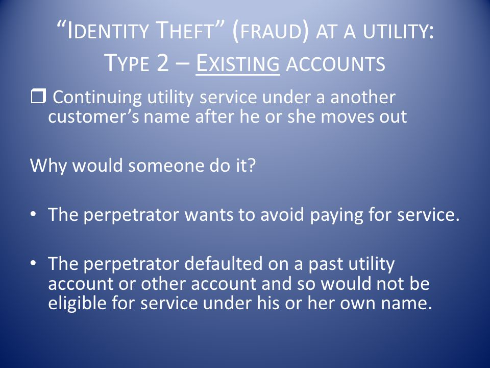 Identity Theft (fraud) at a utility: Type 2 – Existing accounts