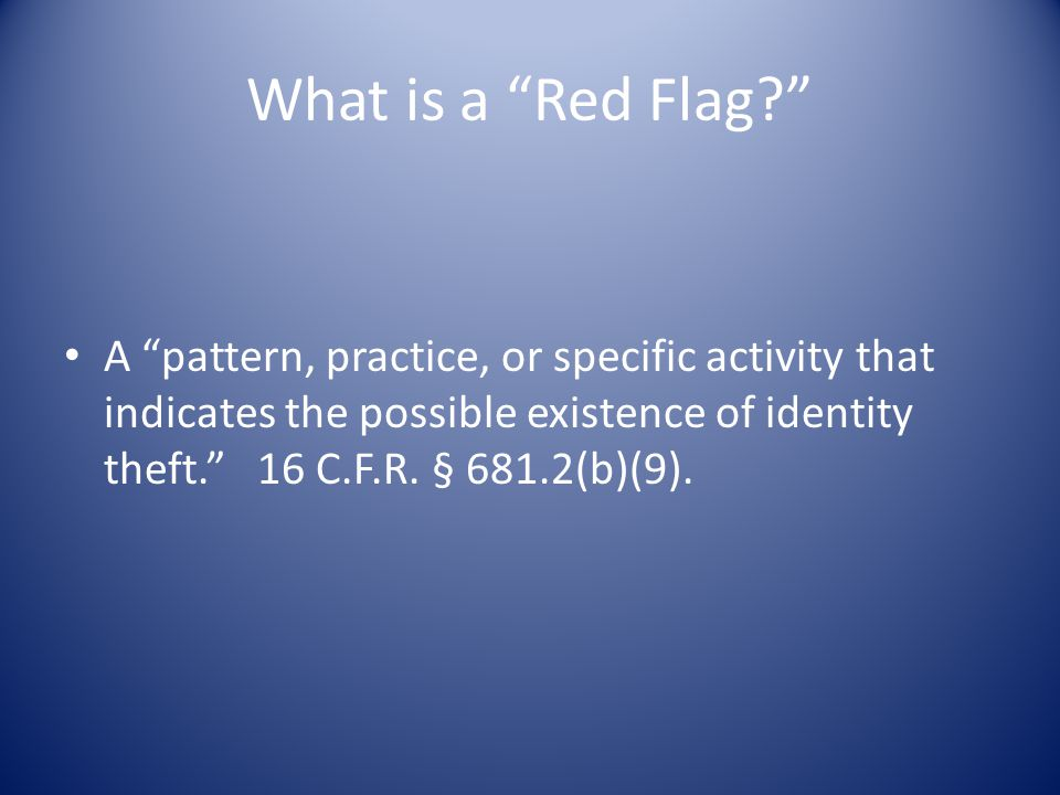 What is a Red Flag A pattern, practice, or specific activity that indicates the possible existence of identity theft. 16 C.F.R.