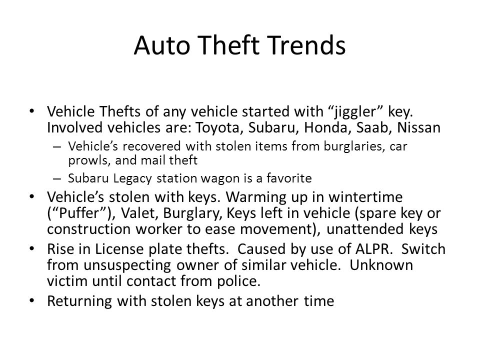 Auto Theft Trends Vehicle Thefts of any vehicle started with jiggler key. Involved vehicles are: Toyota, Subaru, Honda, Saab, Nissan.
