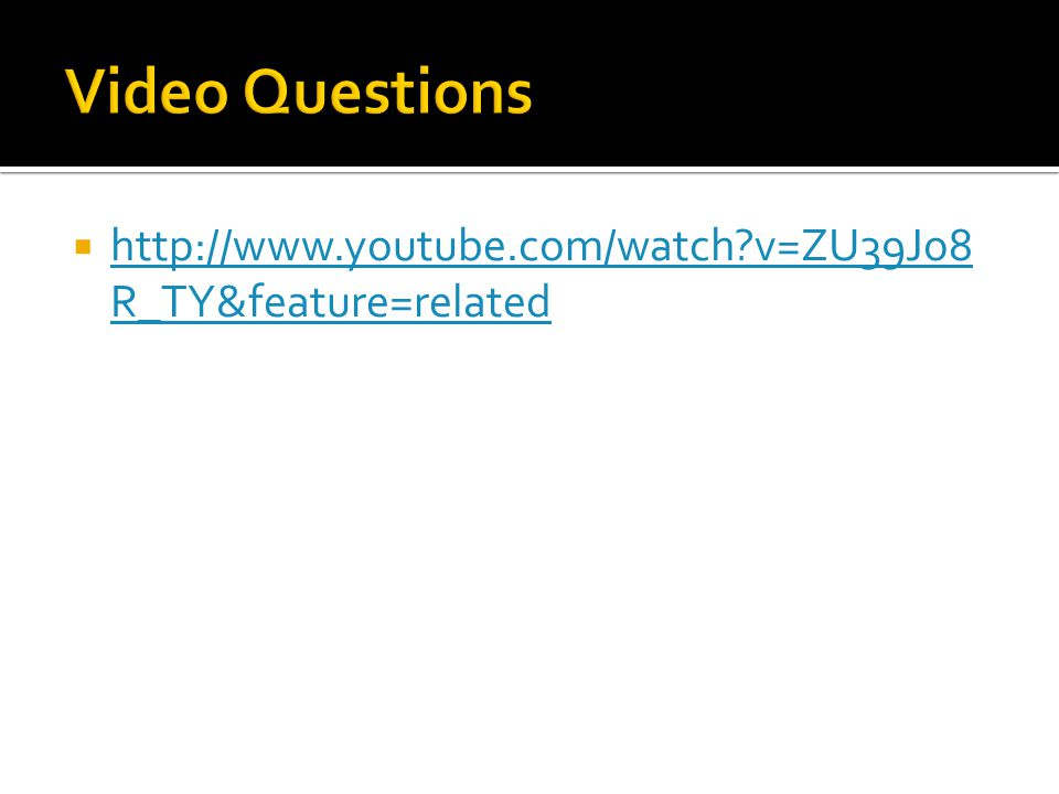 Video Questions http://www.youtube.com/watch v=ZU39Jo8R_TY&feature=related