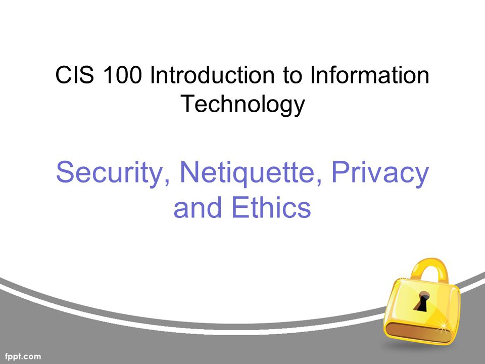 CIS 100 Introduction to Information Technology Security, Netiquette, Privacy and Ethics