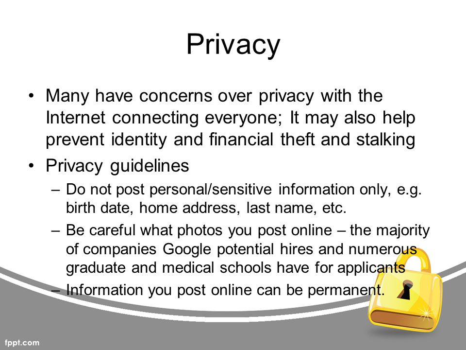 Privacy Many have concerns over privacy with the Internet connecting everyone; It may also help prevent identity and financial theft and stalking.