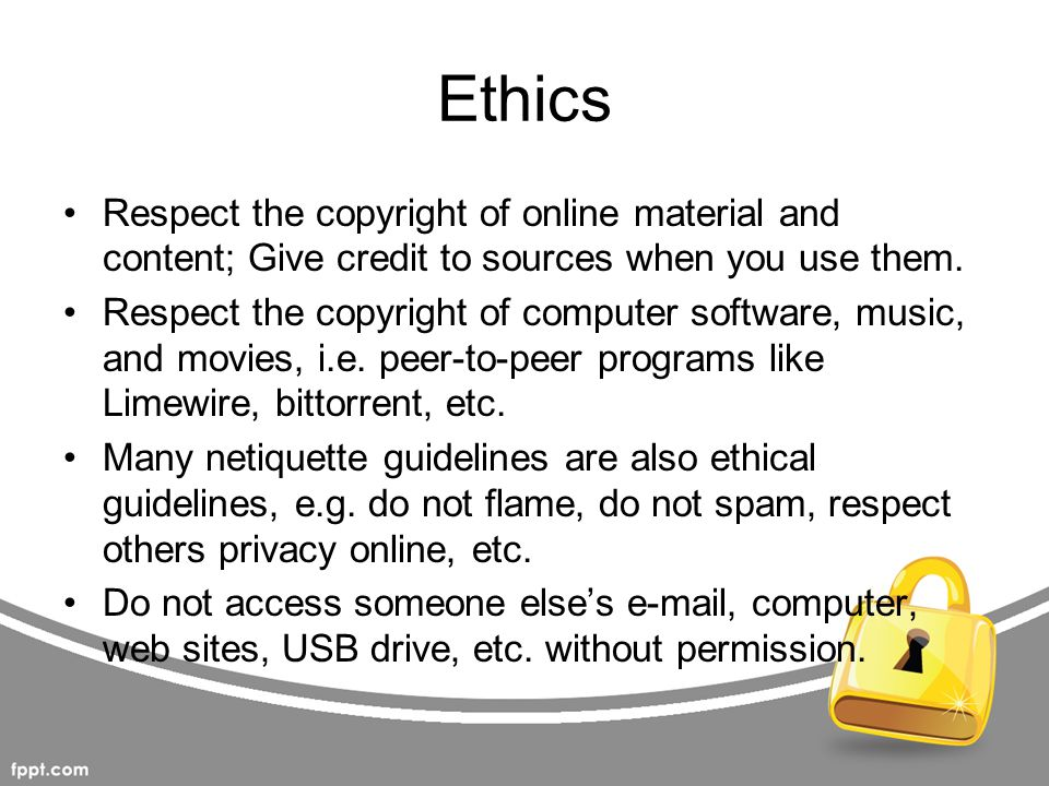 Ethics Respect the copyright of online material and content; Give credit to sources when you use them.