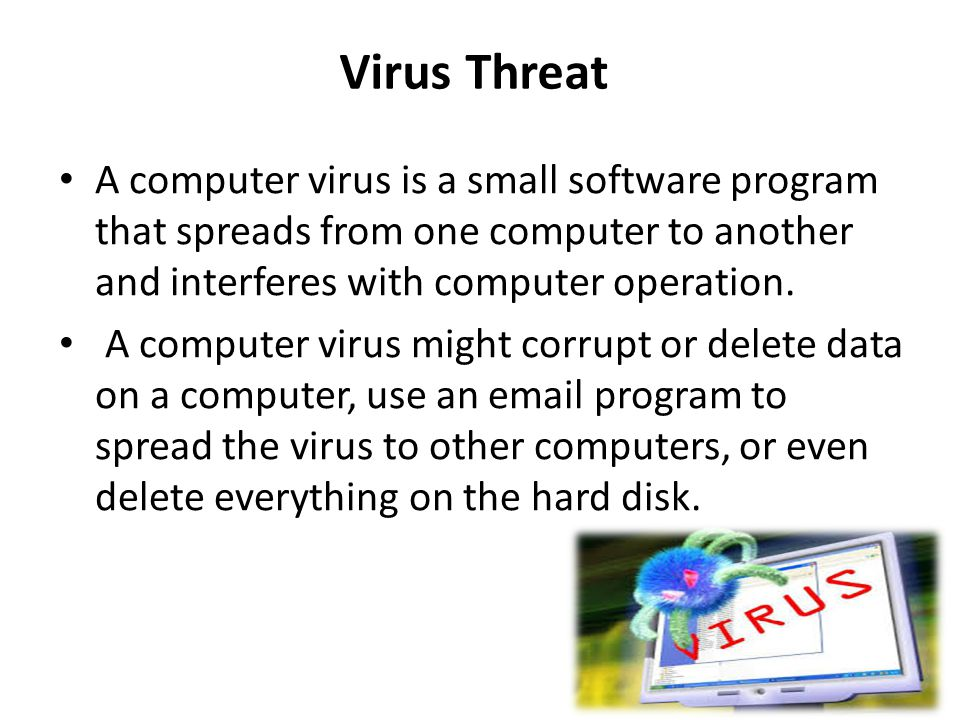 Virus Threat A computer virus is a small software program that spreads from one computer to another and interferes with computer operation.