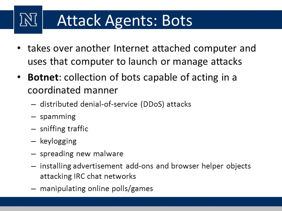 Attack Agents: Bots takes over another Internet attached computer and uses that computer to launch or manage attacks.