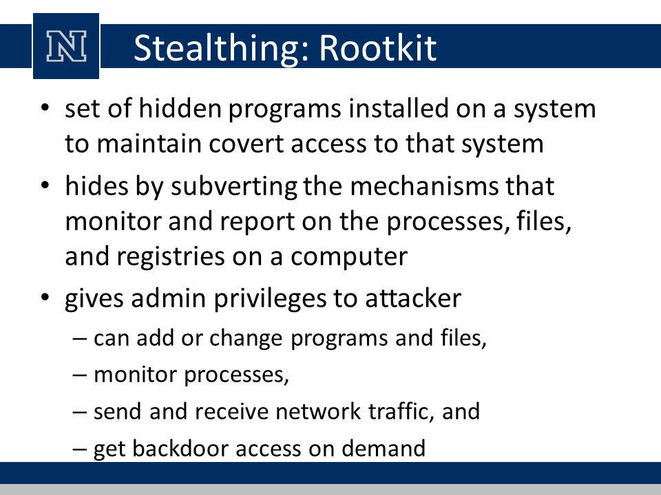 Stealthing: Rootkit set of hidden programs installed on a system to maintain covert access to that system.