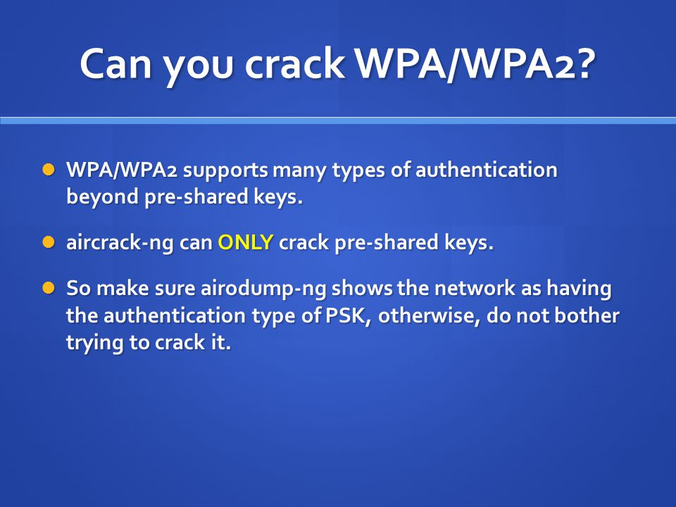 Can you crack WPA/WPA2 WPA/WPA2 supports many types of authentication beyond pre-shared keys. aircrack-ng can ONLY crack pre-shared keys.