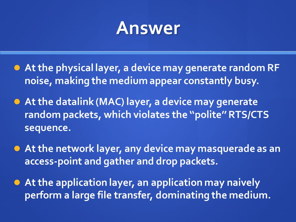 Answer At the physical layer, a device may generate random RF noise, making the medium appear constantly busy.