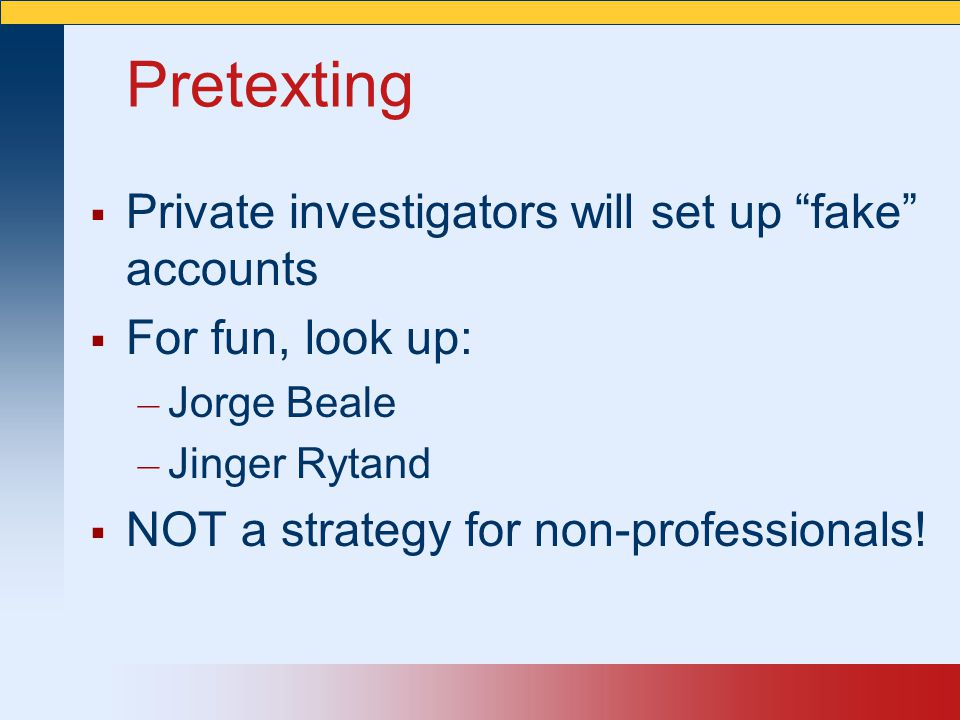 Pretexting Private investigators will set up fake accounts