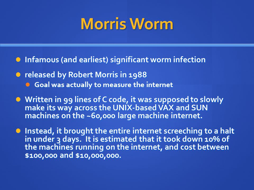 Morris Worm Infamous (and earliest) significant worm infection