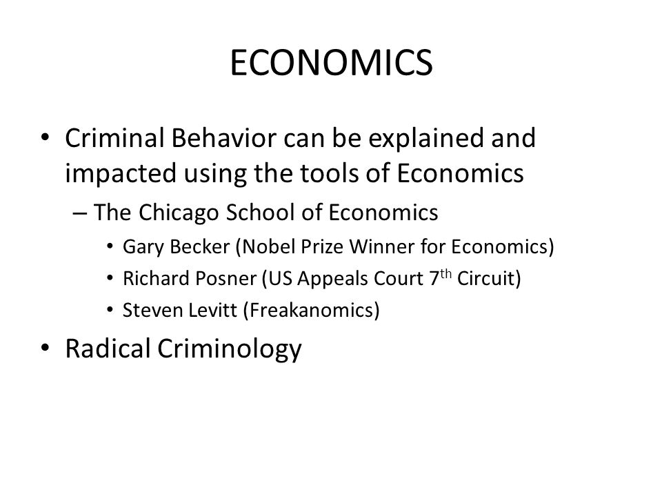 ECONOMICS Criminal Behavior can be explained and impacted using the tools of Economics. The Chicago School of Economics.