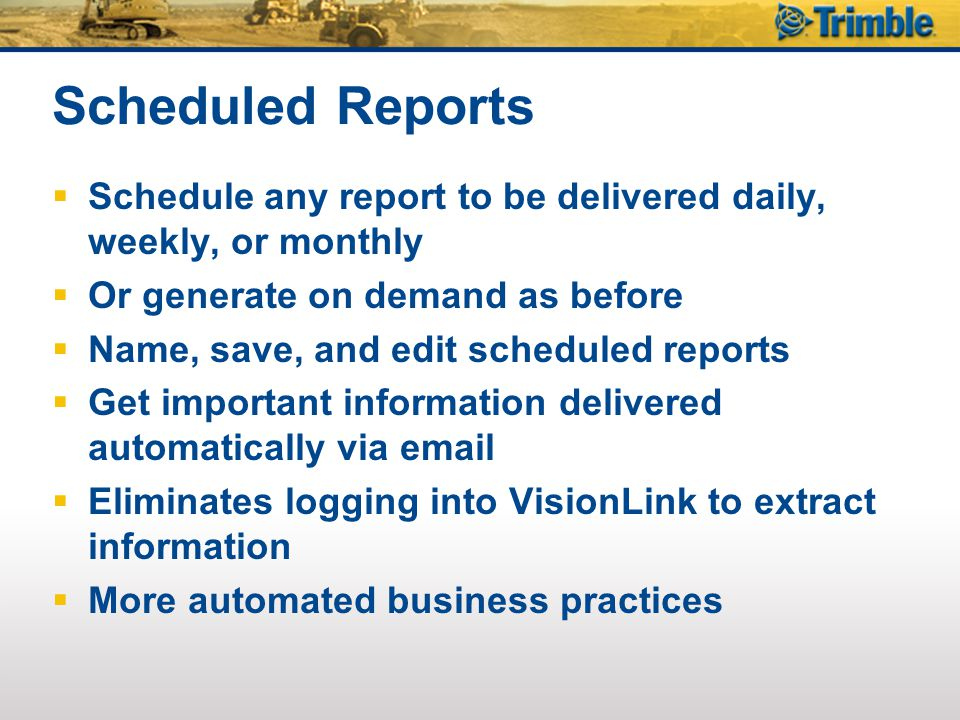 Scheduled Reports Schedule any report to be delivered daily, weekly, or monthly. Or generate on demand as before.