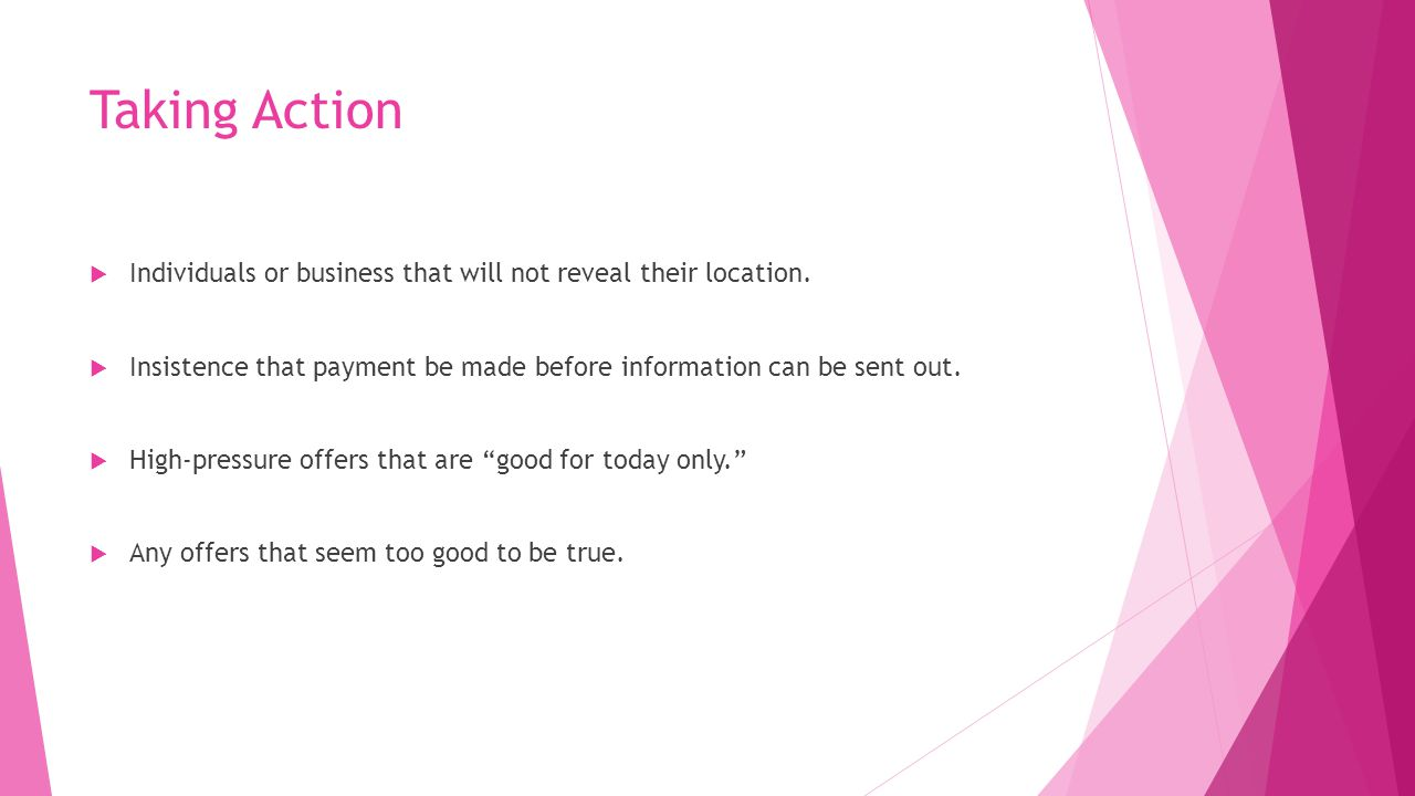 Taking Action Individuals or business that will not reveal their location. Insistence that payment be made before information can be sent out.