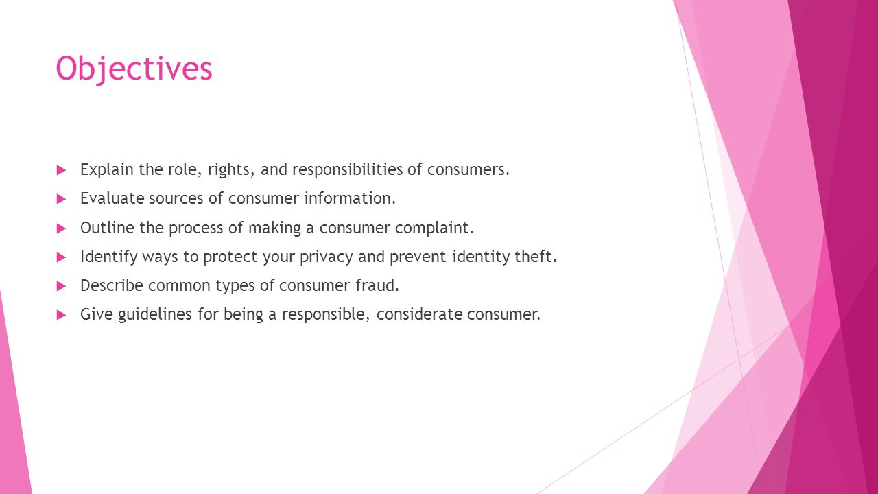 Objectives Explain the role, rights, and responsibilities of consumers. Evaluate sources of consumer information.