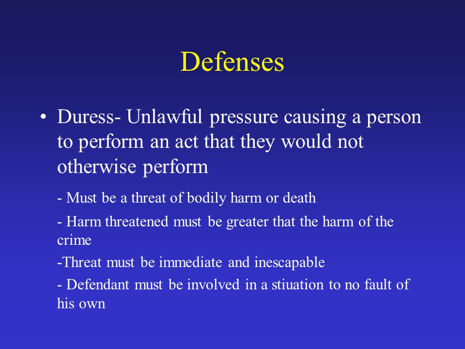 Defenses Duress- Unlawful pressure causing a person to perform an act that they would not otherwise perform.