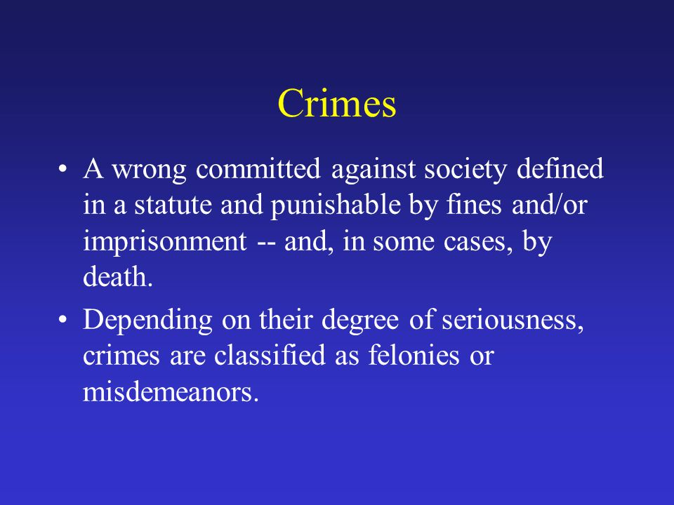 Crimes A wrong committed against society defined in a statute and punishable by fines and/or imprisonment -- and, in some cases, by death.