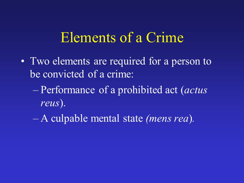 Elements of a Crime Two elements are required for a person to be convicted of a crime: Performance of a prohibited act (actus reus).