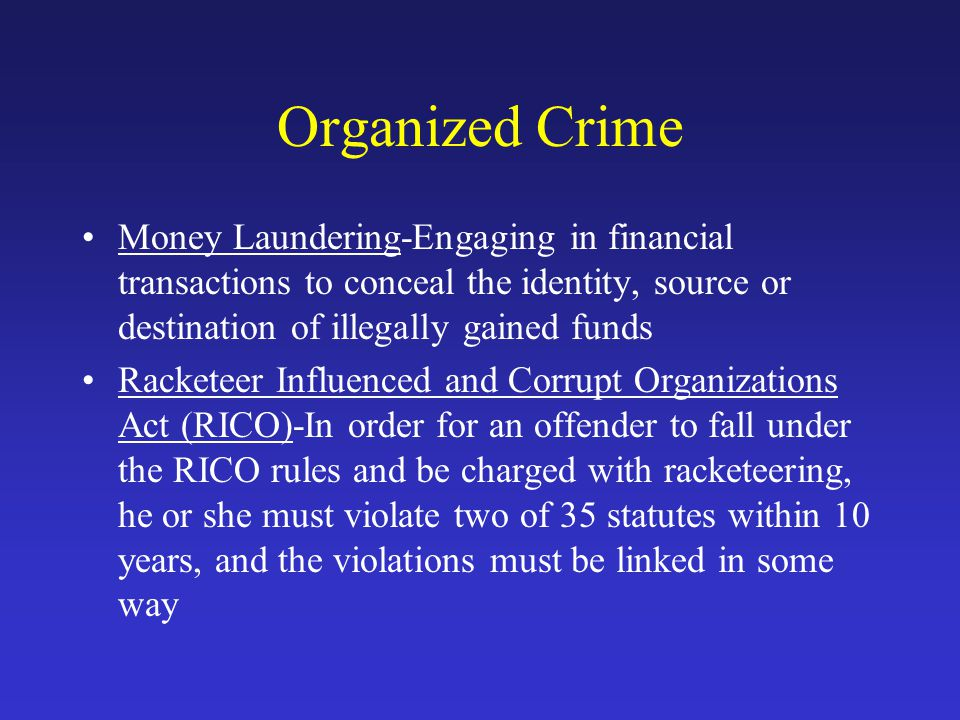 Organized Crime Money Laundering-Engaging in financial transactions to conceal the identity, source or destination of illegally gained funds.