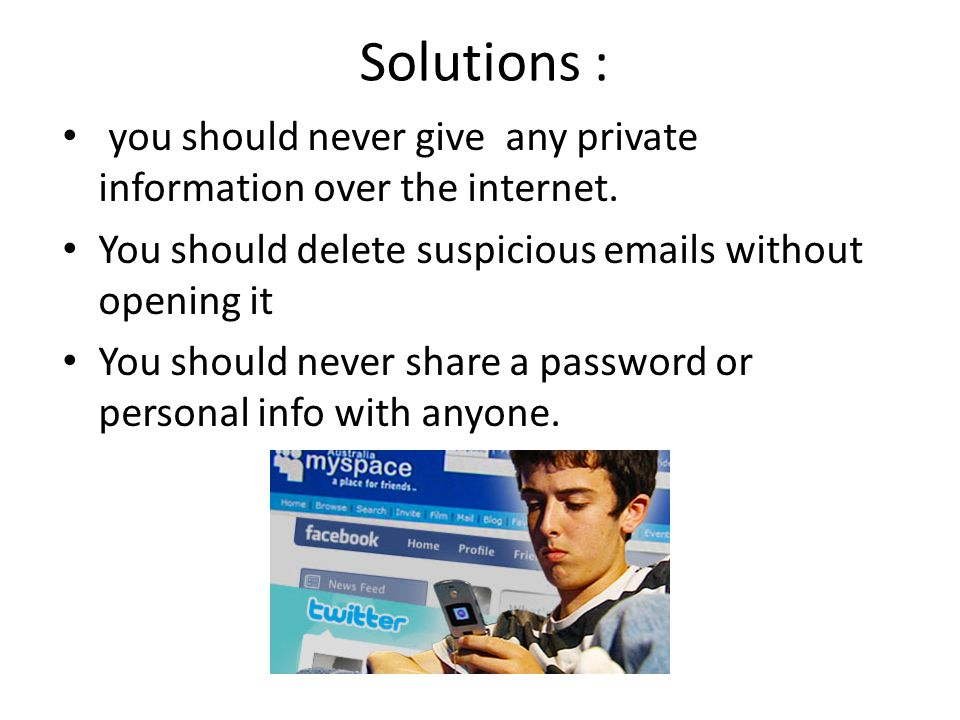 Solutions : you should never give any private information over the internet. You should delete suspicious emails without opening it.