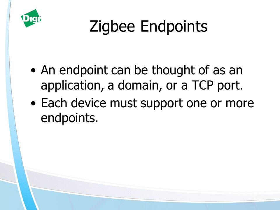 Zigbee Endpoints An endpoint can be thought of as an application, a domain, or a TCP port.