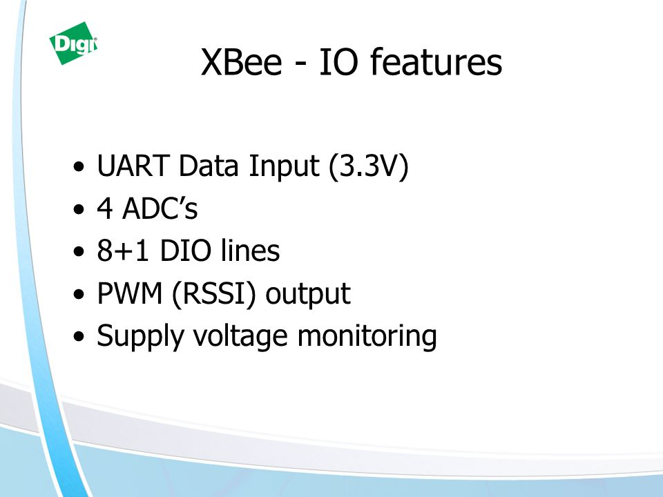 XBee - IO features UART Data Input (3.3V) 4 ADC's 8+1 DIO lines