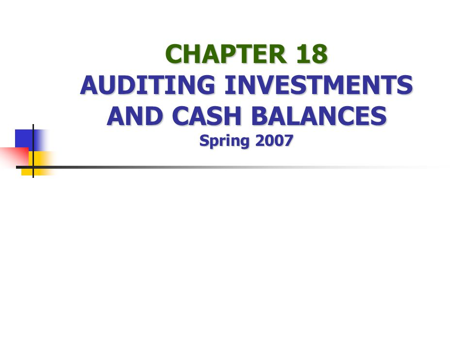 CHAPTER 18 AUDITING INVESTMENTS AND CASH BALANCES Spring 2007