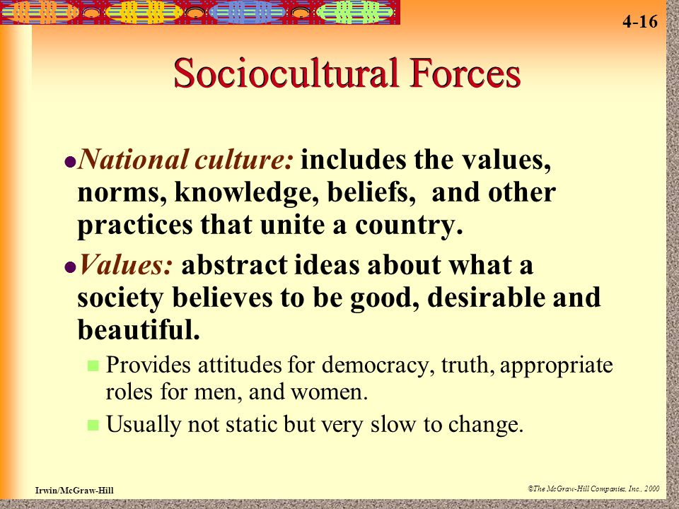 Sociocultural Forces National culture: includes the values, norms, knowledge, beliefs, and other practices that unite a country.