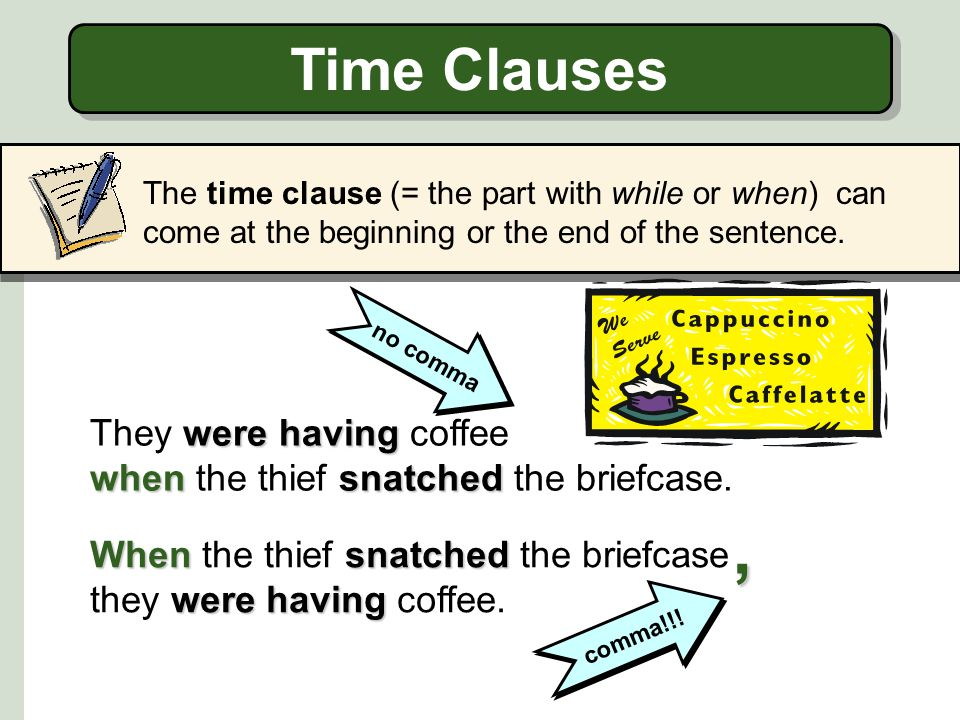 Time Clauses The time clause (= the part with while or when) can come at the beginning or the end of the sentence.