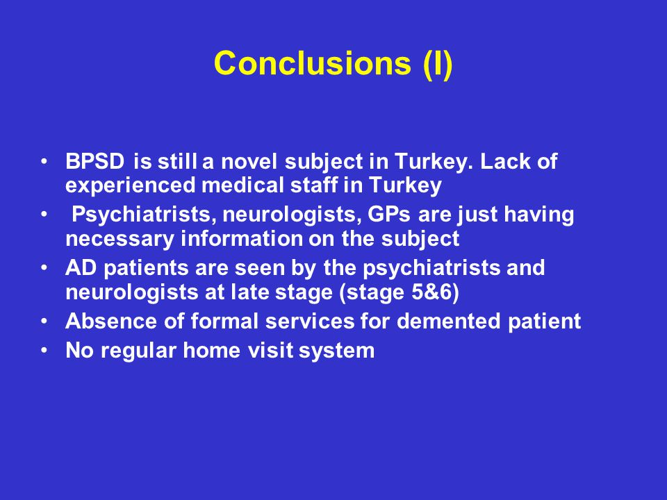 Conclusions (I) BPSD is still a novel subject in Turkey. Lack of experienced medical staff in Turkey.