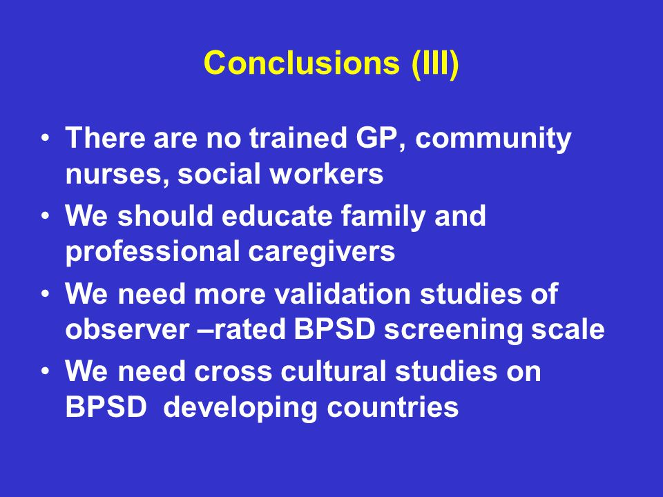 Conclusions (III) There are no trained GP, community nurses, social workers. We should educate family and professional caregivers.