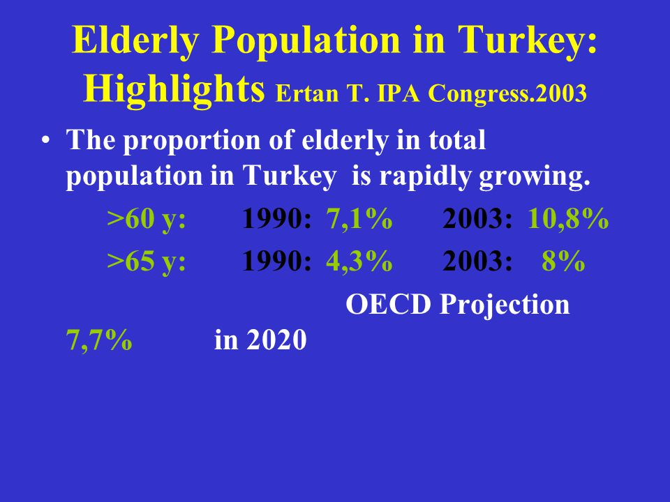 Elderly Population in Turkey: Highlights Ertan T. IPA Congress.2003