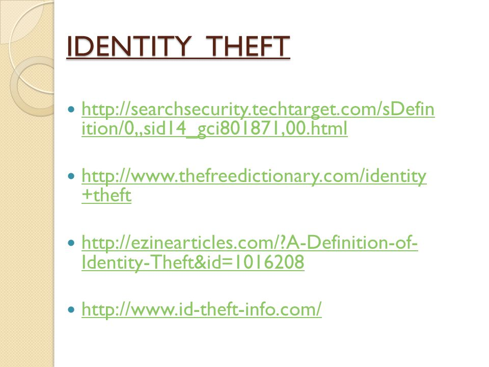 IDENTITY THEFT http://searchsecurity.techtarget.com/sDefin ition/0,,sid14_gci801871,00.html. http://www.thefreedictionary.com/identity +theft.