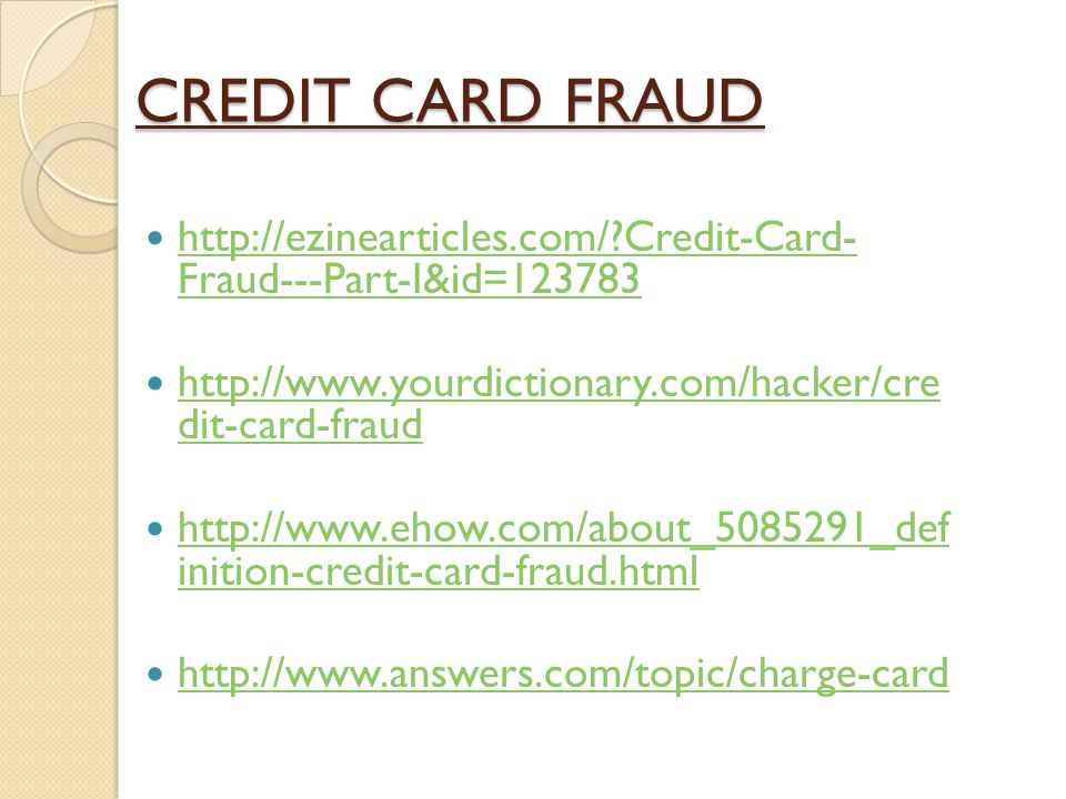 CREDIT CARD FRAUD http://ezinearticles.com/ Credit-Card- Fraud---Part-I&id=123783. http://www.yourdictionary.com/hacker/cre dit-card-fraud.