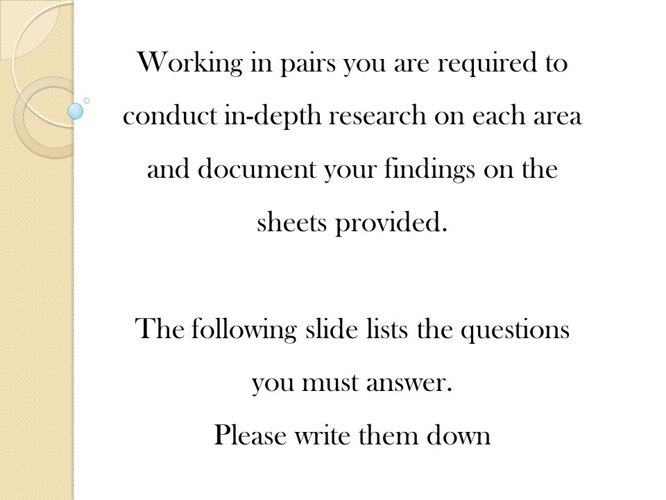 Working in pairs you are required to conduct in-depth research on each area and document your findings on the sheets provided.