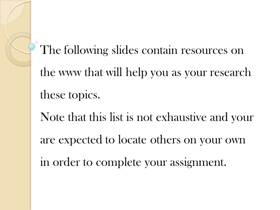 The following slides contain resources on the www that will help you as your research these topics.