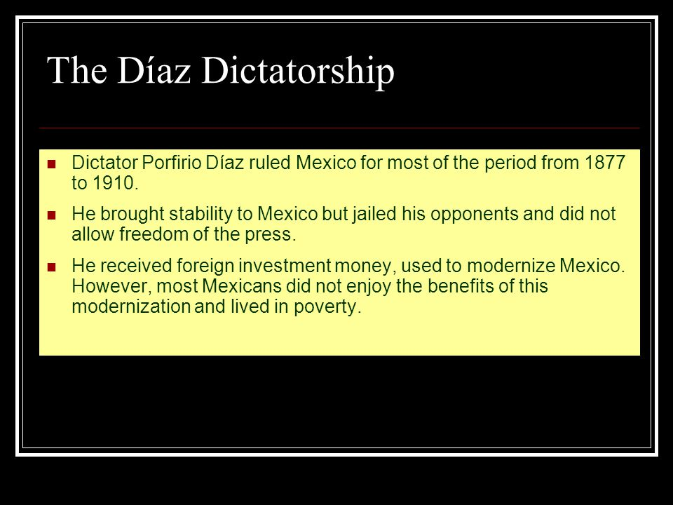 The Díaz Dictatorship Dictator Porfirio Díaz ruled Mexico for most of the period from 1877 to 1910.