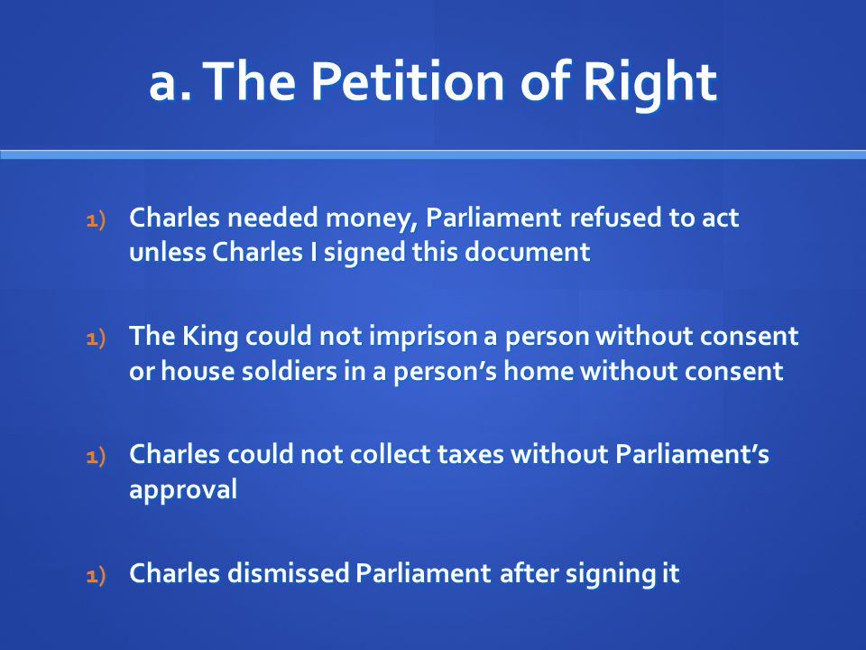 a. The Petition of Right Charles needed money, Parliament refused to act unless Charles I signed this document.