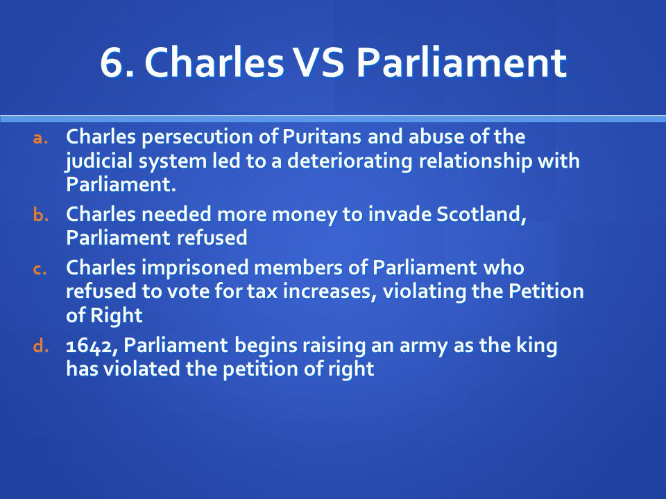 6. Charles VS Parliament Charles persecution of Puritans and abuse of the judicial system led to a deteriorating relationship with Parliament.