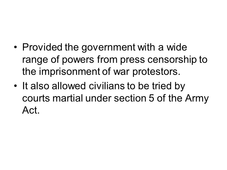 Provided the government with a wide range of powers from press censorship to the imprisonment of war protestors.