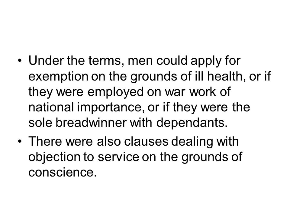 Under the terms, men could apply for exemption on the grounds of ill health, or if they were employed on war work of national importance, or if they were the sole breadwinner with dependants.