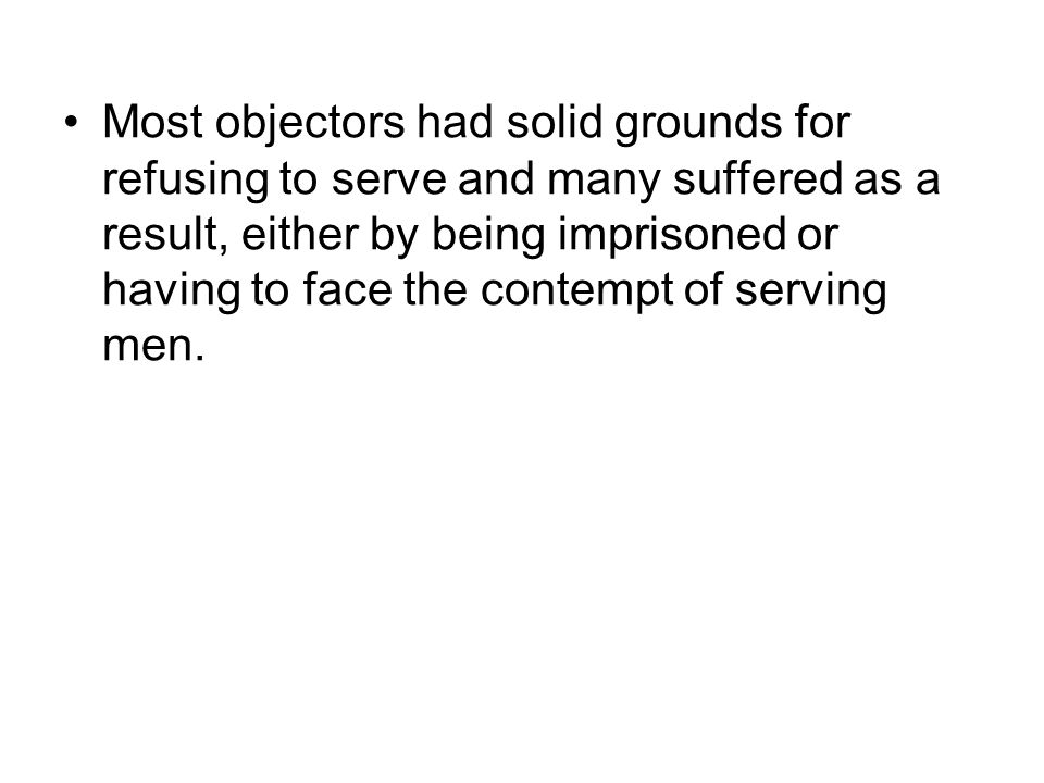Most objectors had solid grounds for refusing to serve and many suffered as a result, either by being imprisoned or having to face the contempt of serving men.