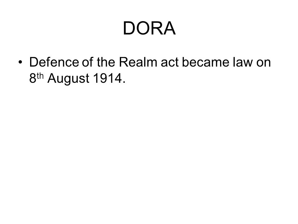 DORA Defence of the Realm act became law on 8th August 1914.